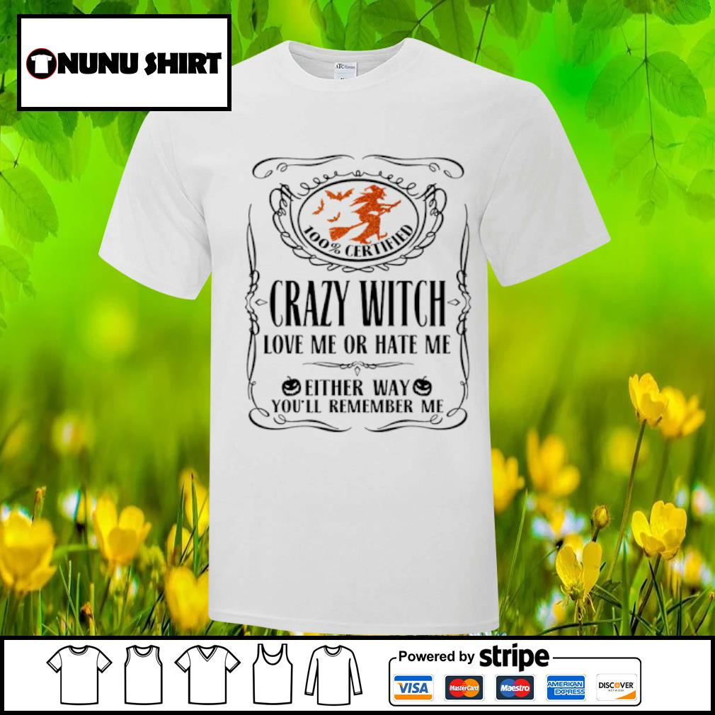 100_ certified crazy witch love me or hate me either way you_ll remember me halloween shirt