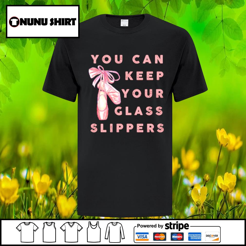 Ballet dance you can keep your glass slippers shirt