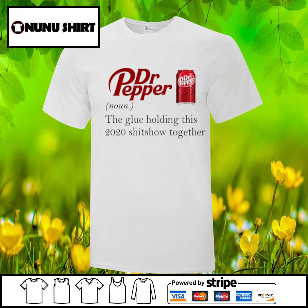 Dr Pepper the glue holding this 2020 shitshow together shirt