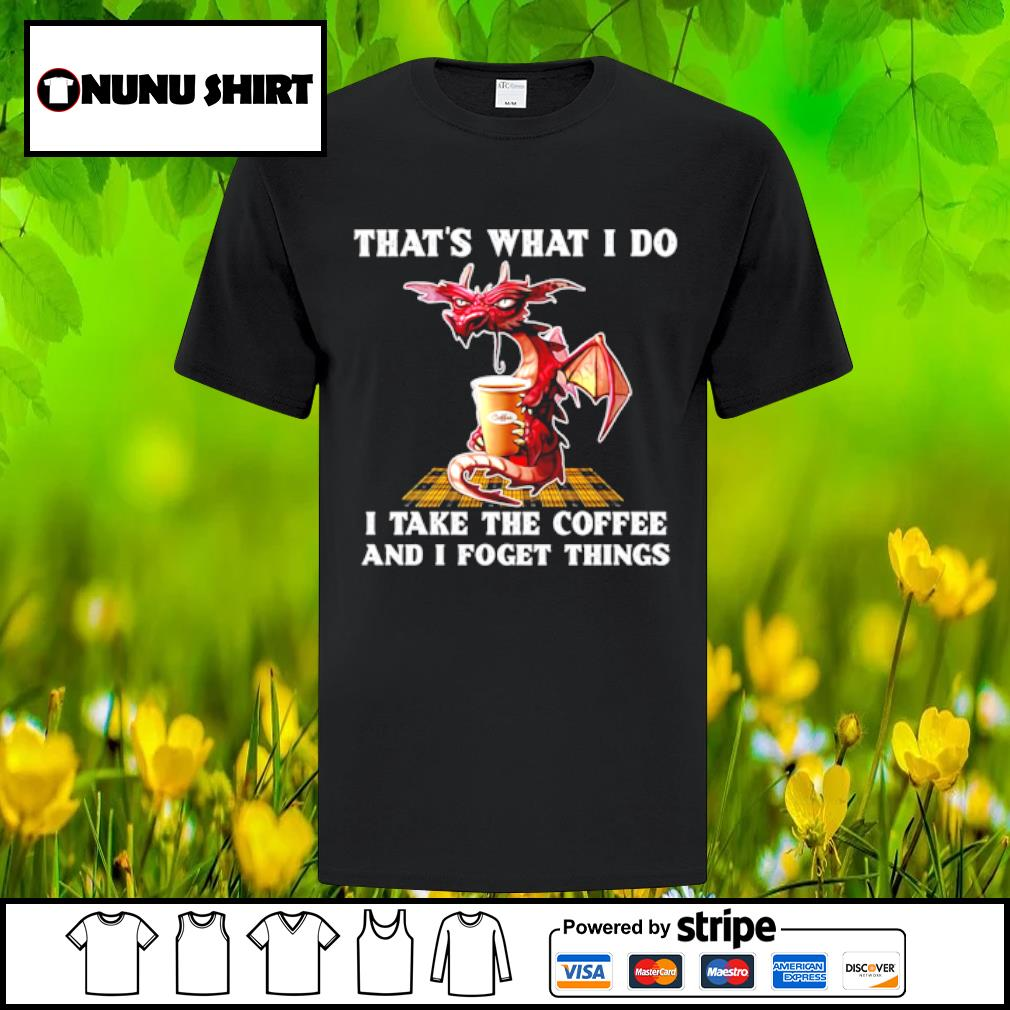 Dragon that_s what I do I take the coffee and I forget things shirt