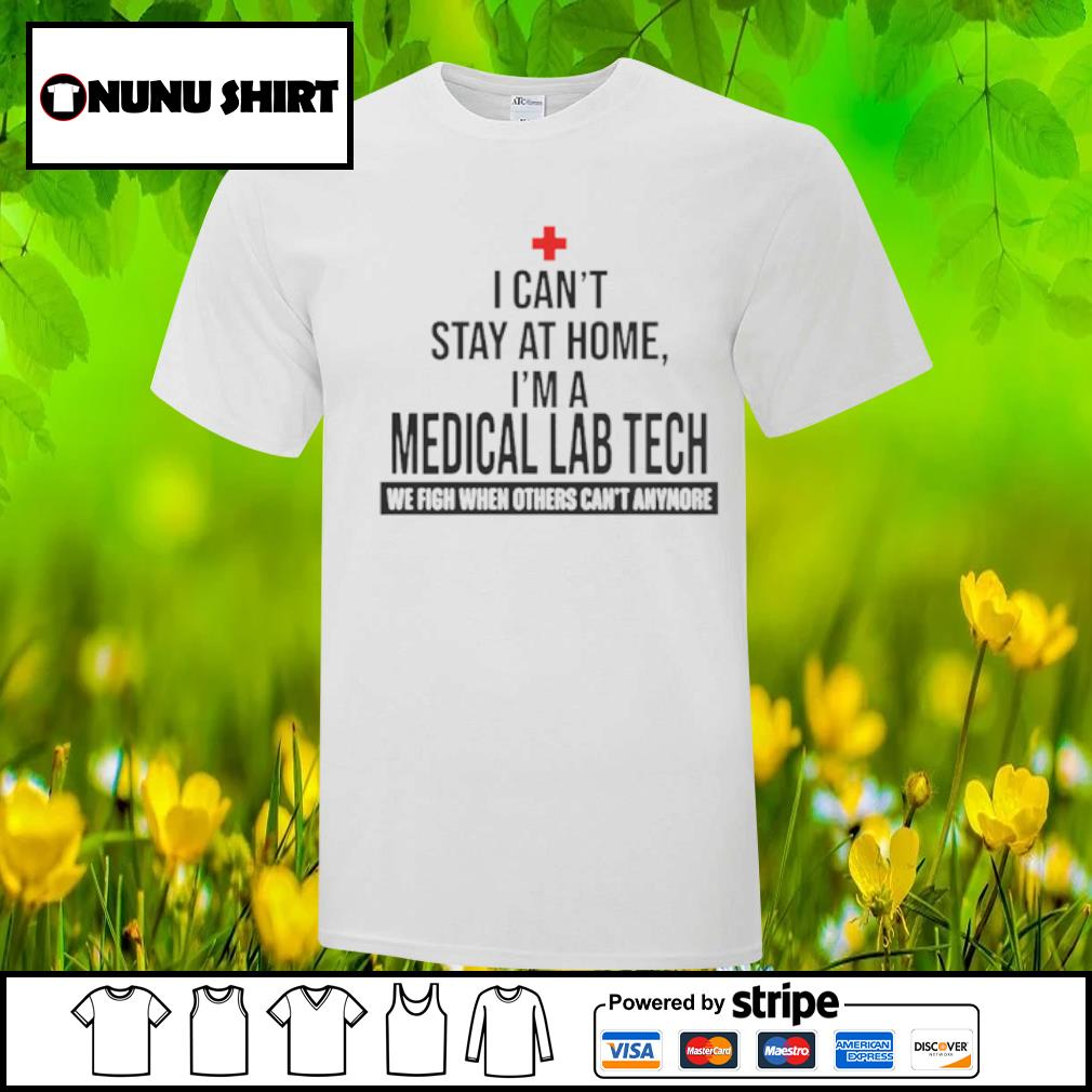 I cant stay at home I'm a medical lab tech we fight shirt