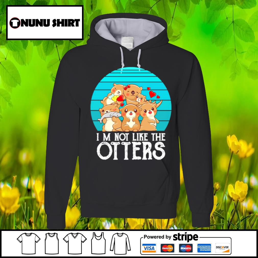 I_m not like the Otters family love s hoodie