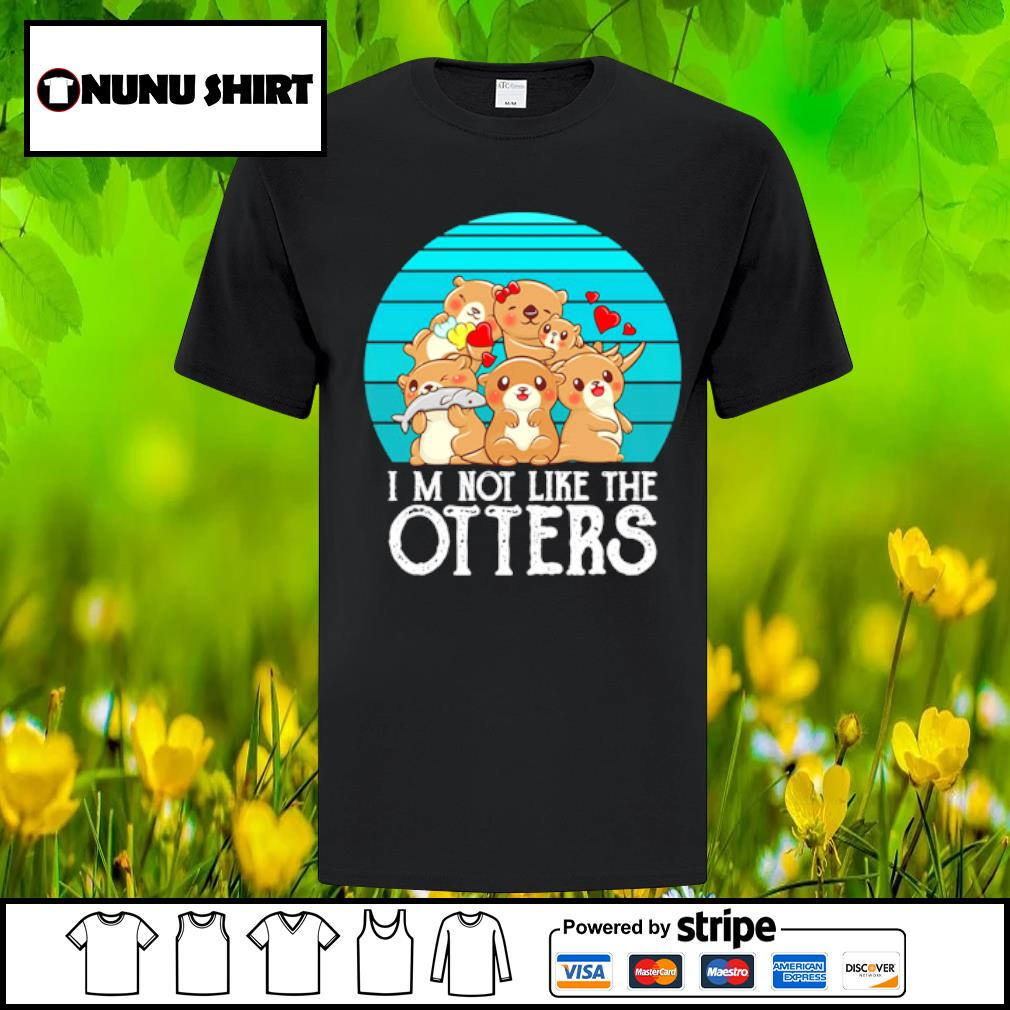 I_m not like the Otters family love shirt
