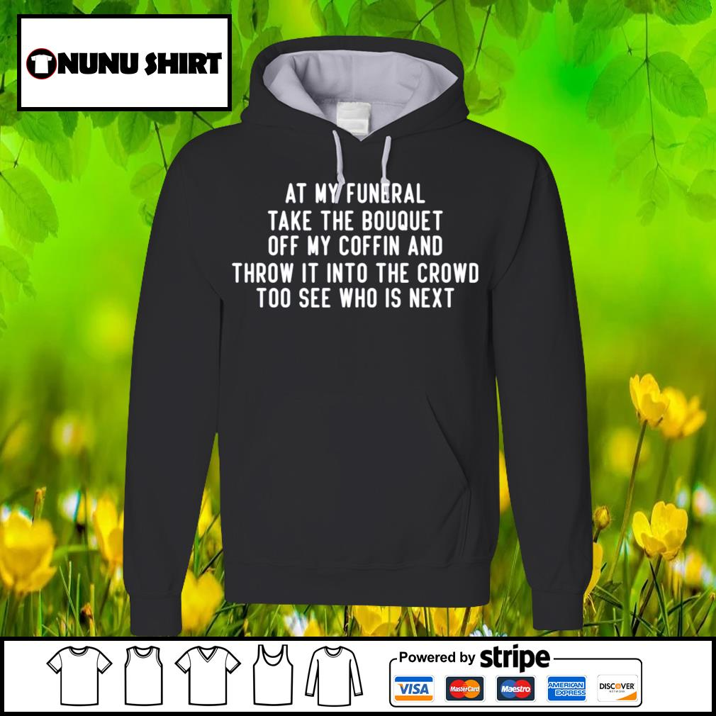 At my funeral take the bouquet off my coffin and throw it into the crowd too see who is next s hoodie