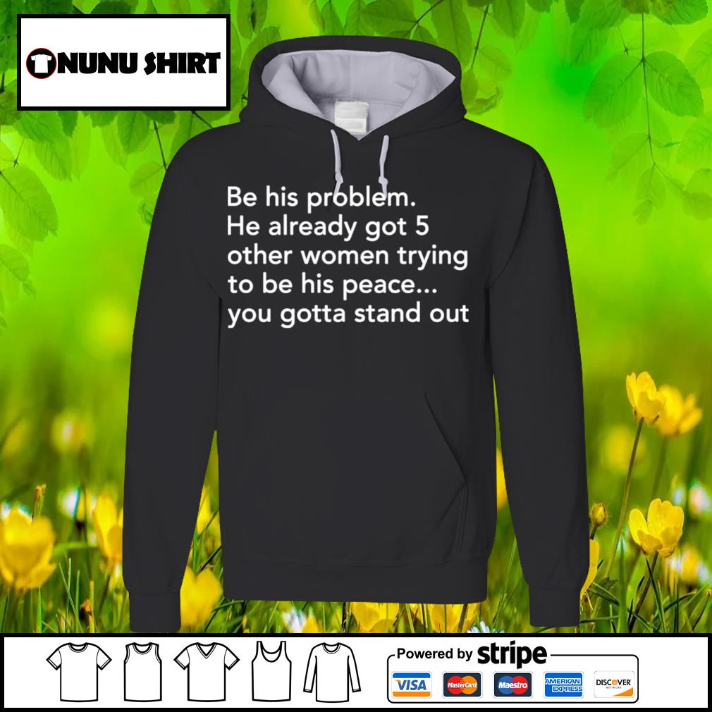Be his problem he already got 5 other women trying to be his peace s hoodie