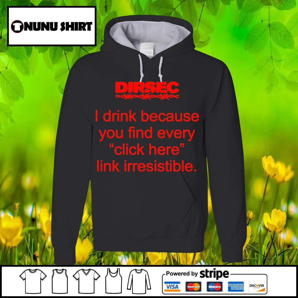 Dirsec I drink because you find every click here link irresistible s hoodie