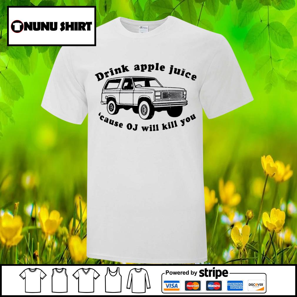 Drink apple juice because OJ will kill you shirt