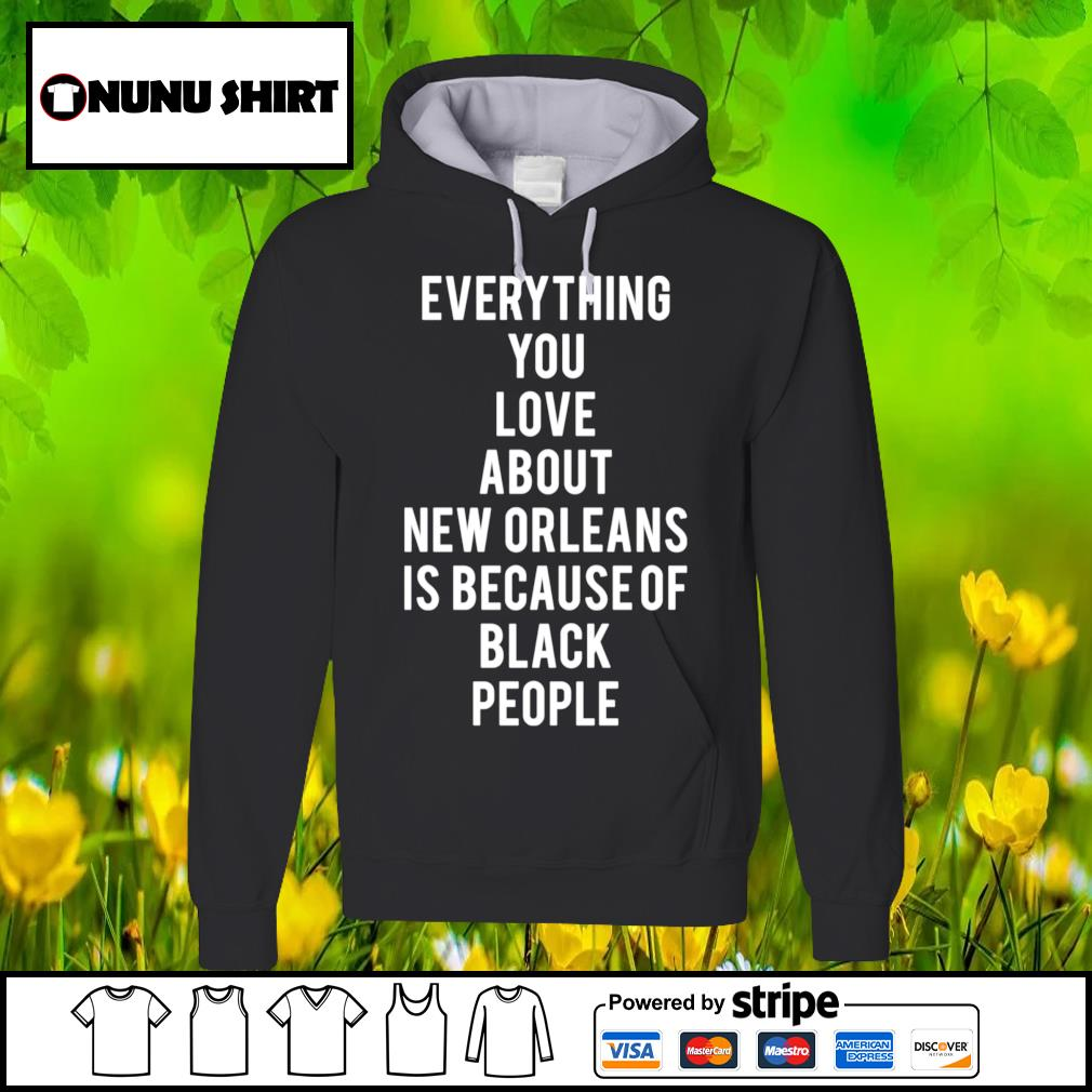 Everything you love about New Orleans is because of black people s hoodie