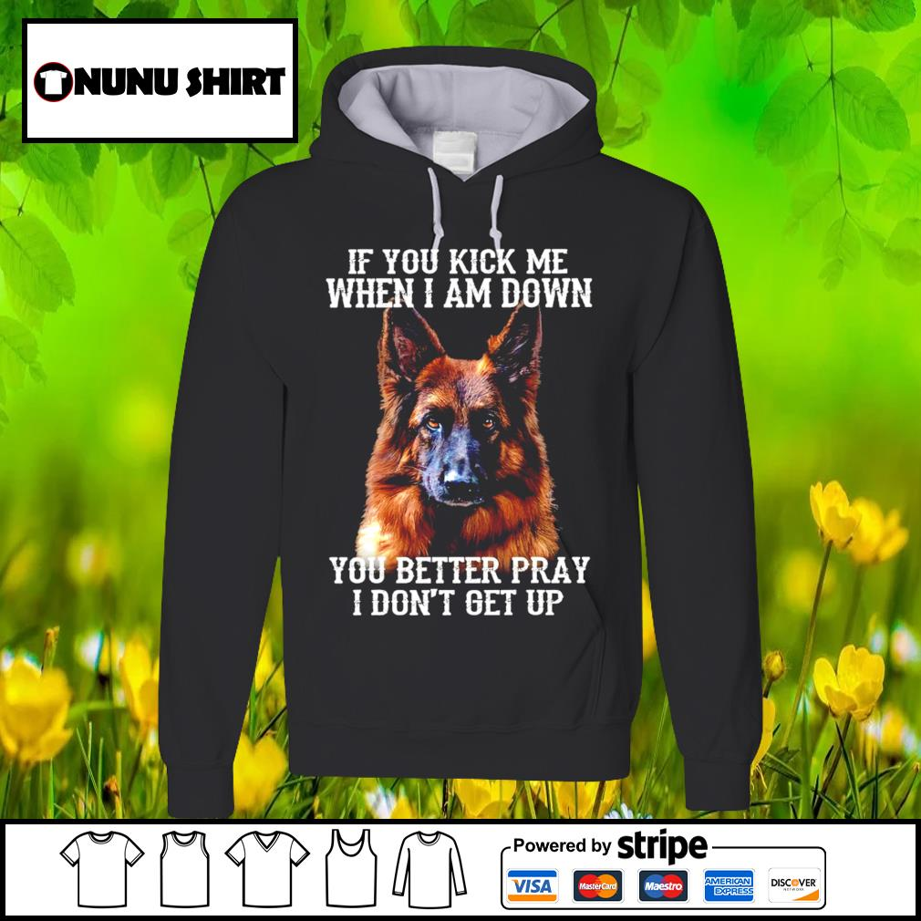 German Shepherd if you kick me when I am down you better pray I don't get up s hoodie