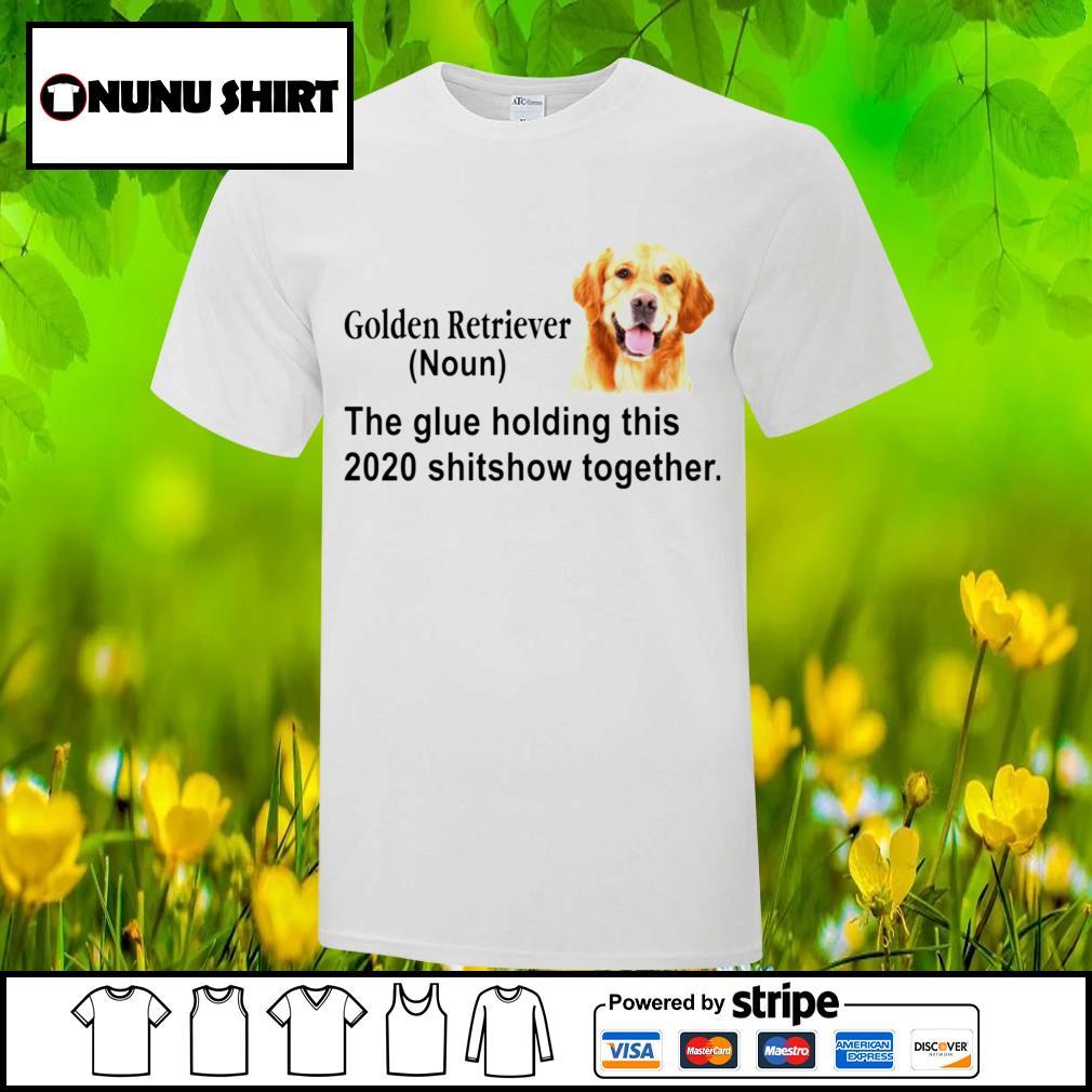 Golden retriever noun the glue holding this 2020 shitshow together shirt