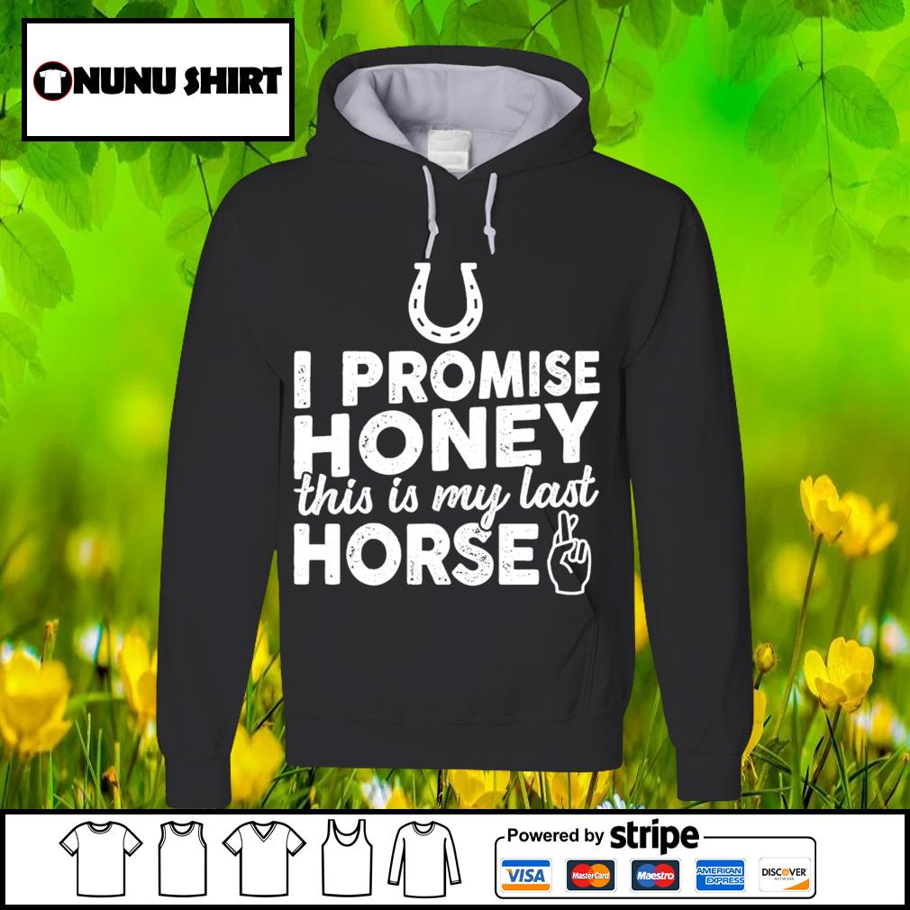 I promise honey this is my last horse s hoodie