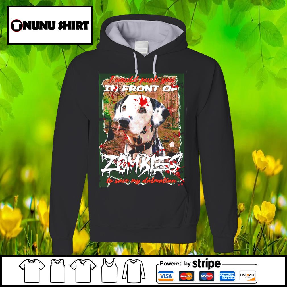 I would push you in front of Zombies to save my Dalmatian Halloween s hoodie
