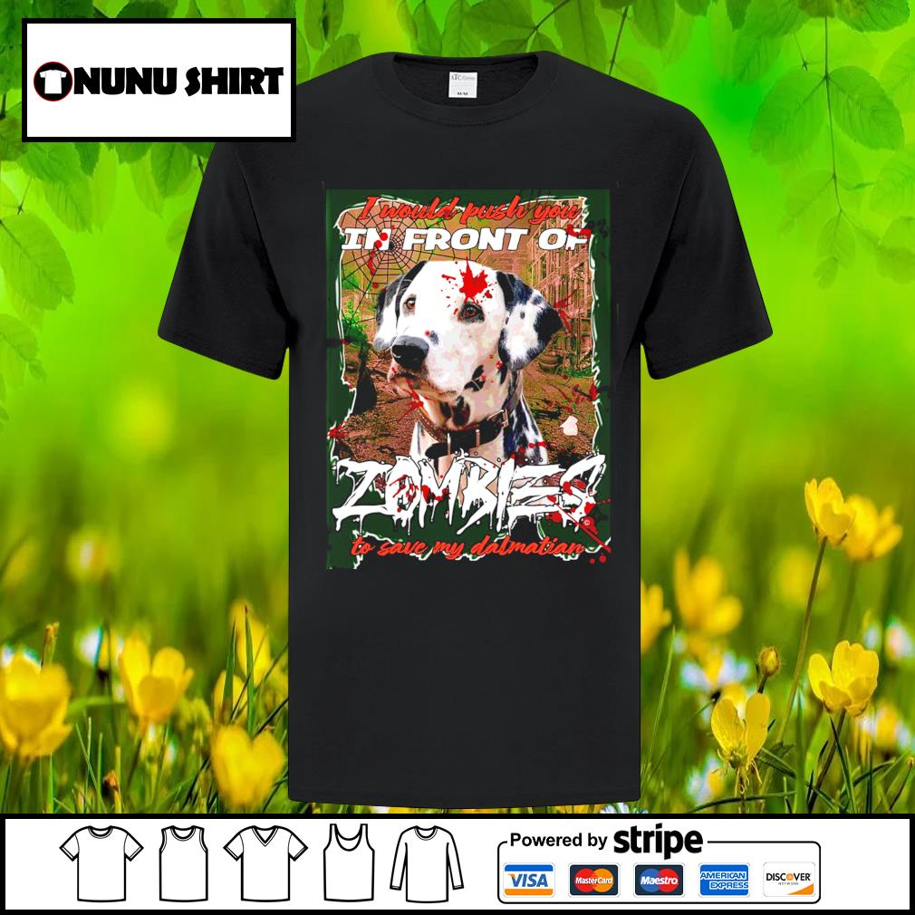 I would push you in front of Zombies to save my Dalmatian Halloween shirt