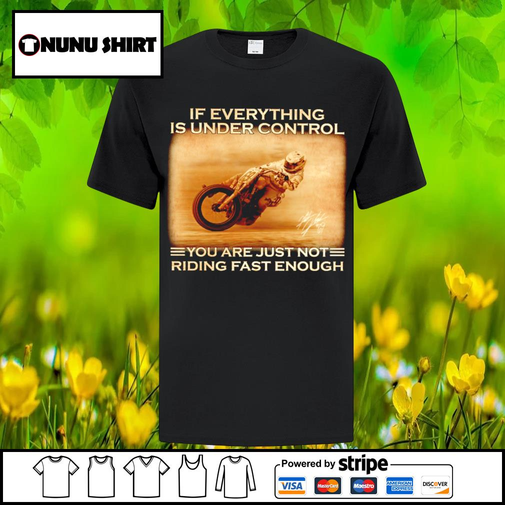 If everything is under control you are just not riding fast enough shirt