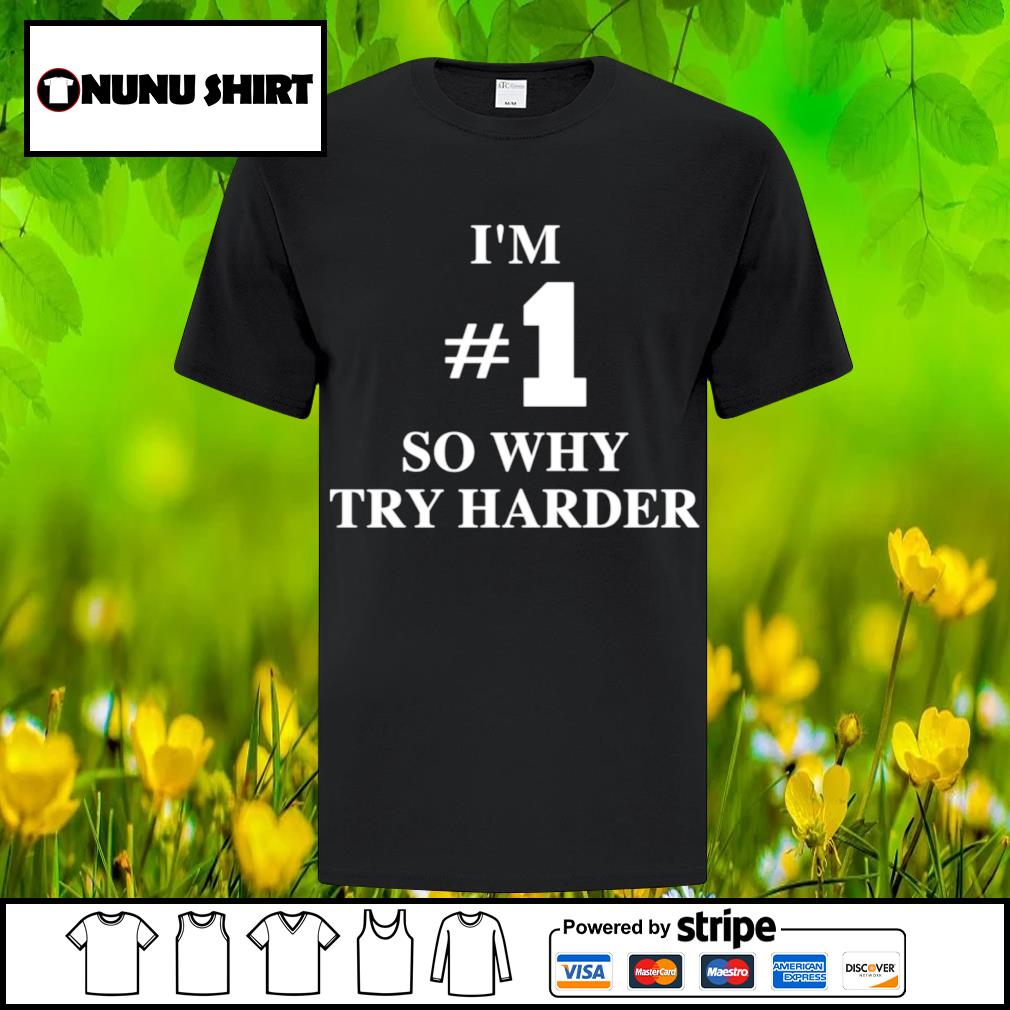 I'm #1 so why try harder shirt