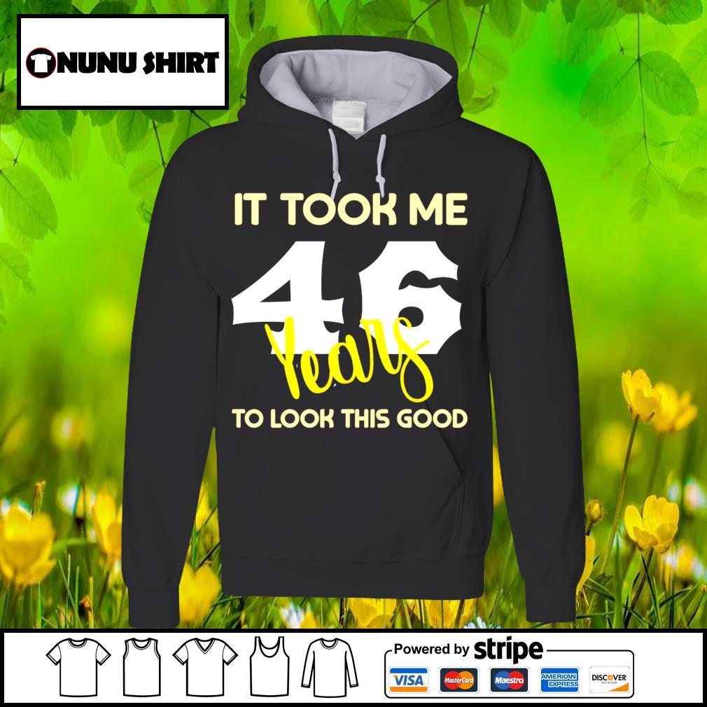 It look me 46 years to look this good s hoodie