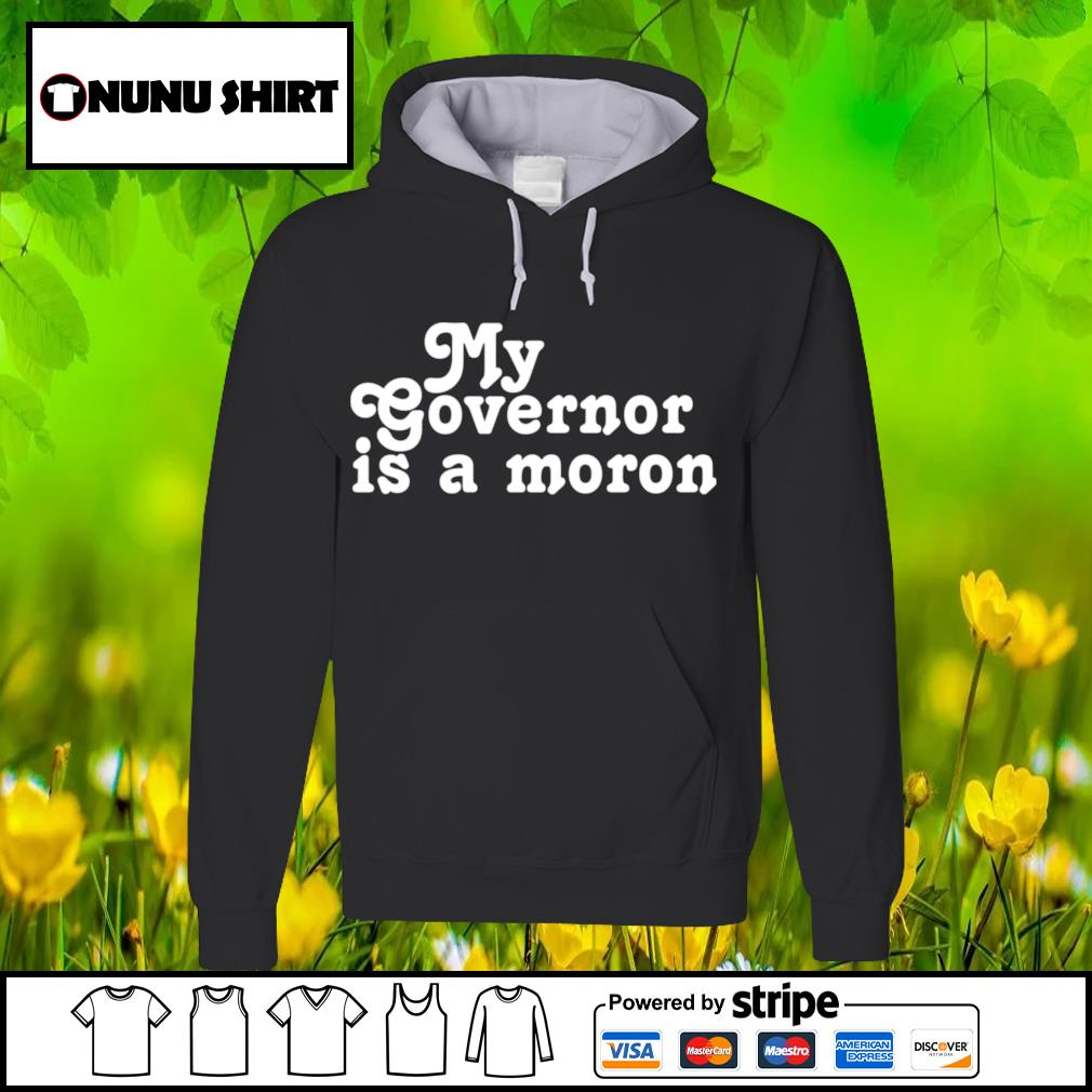 My governor is a moron s hoodie