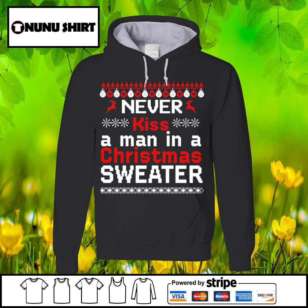 Never kiss a man in a ugly Christmas sweater shirt, sweater hoodie