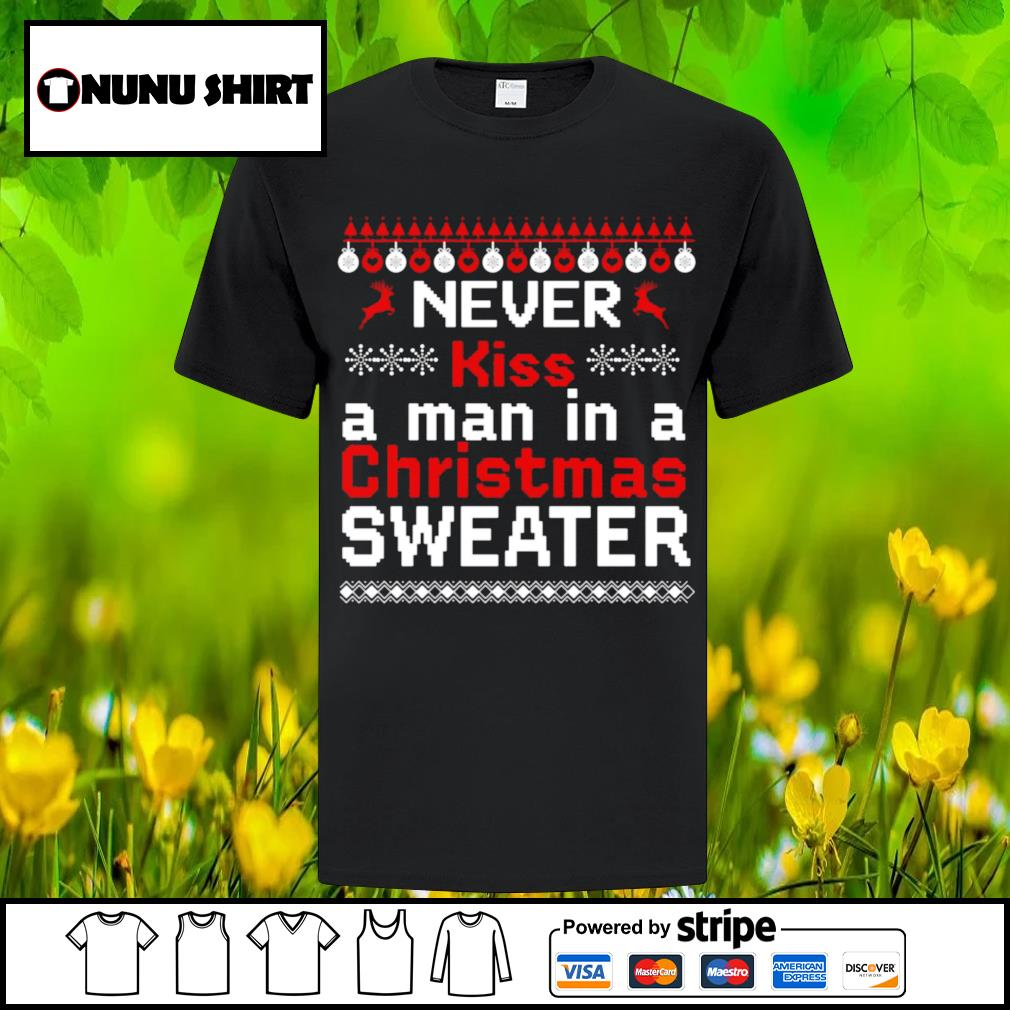 Never kiss a man in a ugly Christmas sweater shirt, sweater