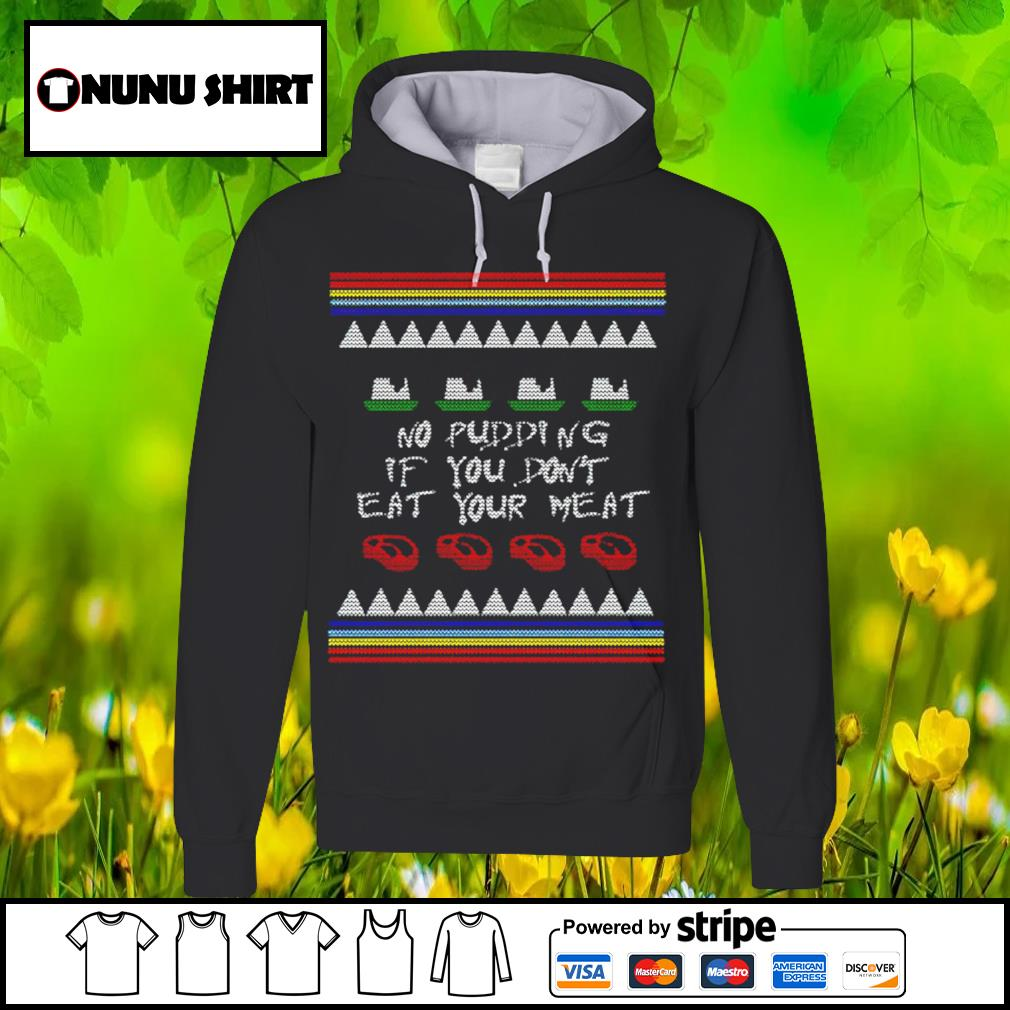 No pudding if you don_t eat your meat Christmas s hoodie