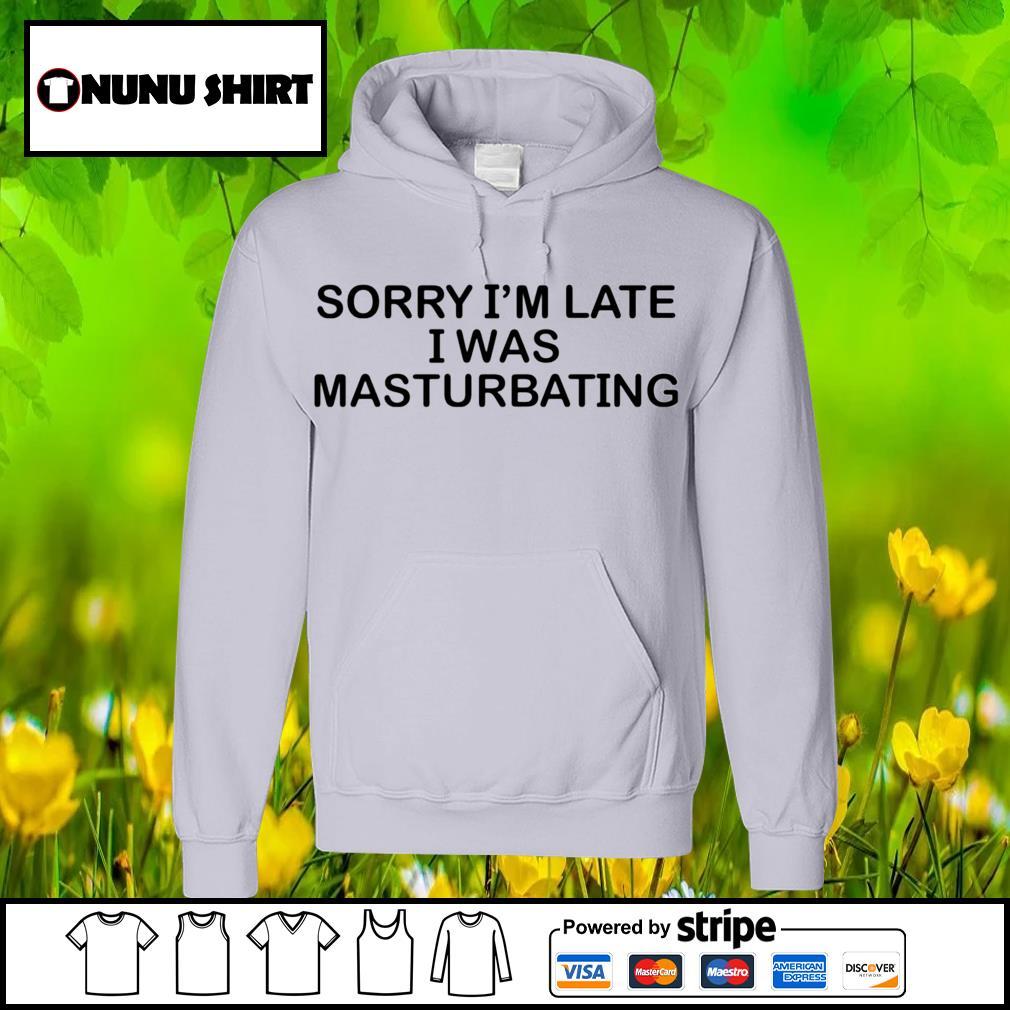 Sorry I'm late I was masturbating s hoodie