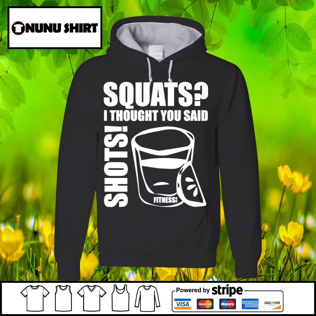 Squats I thought you said shots fitness tee co s hoodie