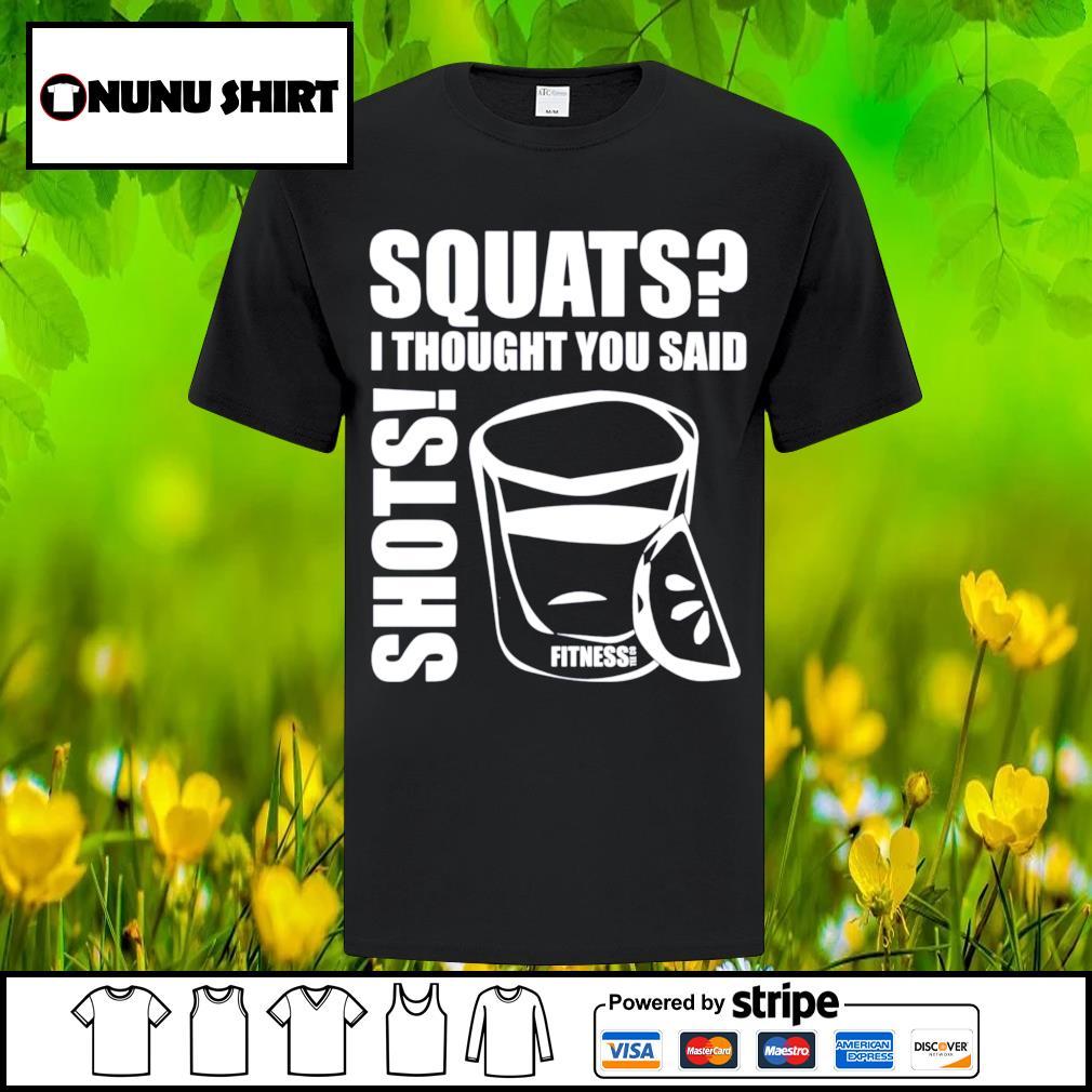 Squats I thought you said shots fitness tee co shirt