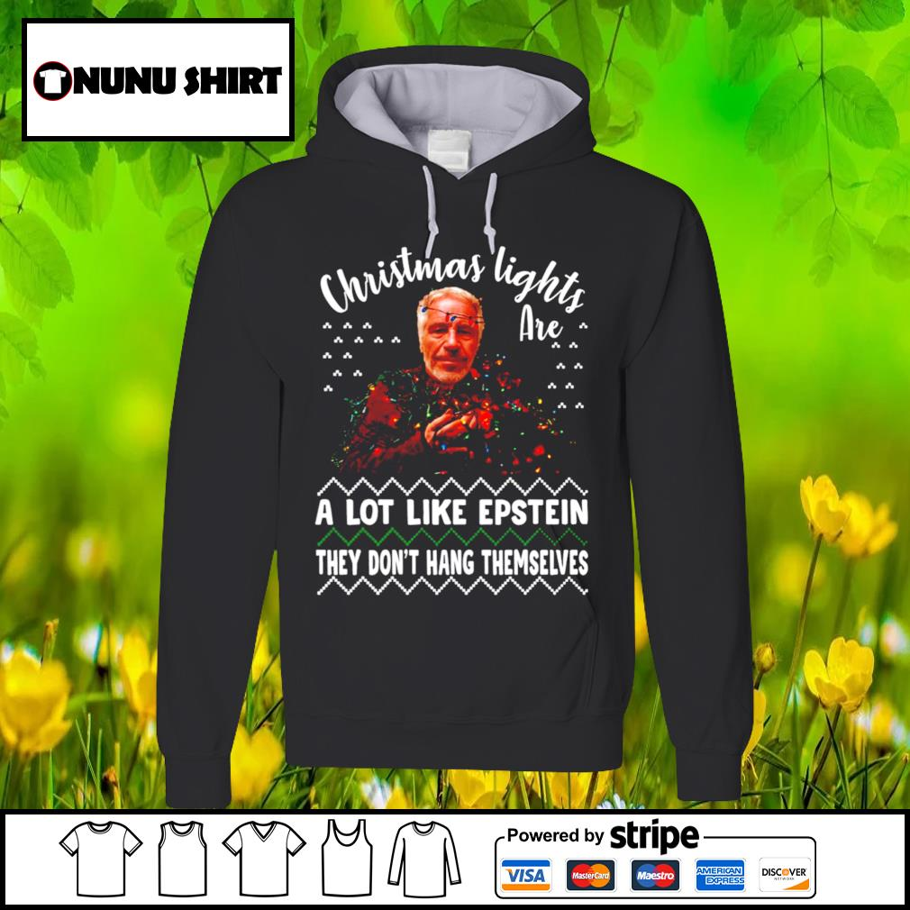 Ugly Christmas lights are a lot like epstein they don_t hang themselves shirt, sweater hoodie