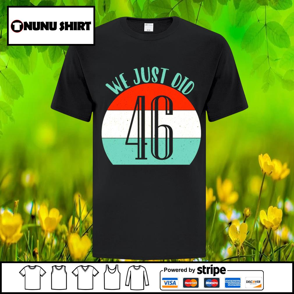 We just did 46 we just did vintage shirt