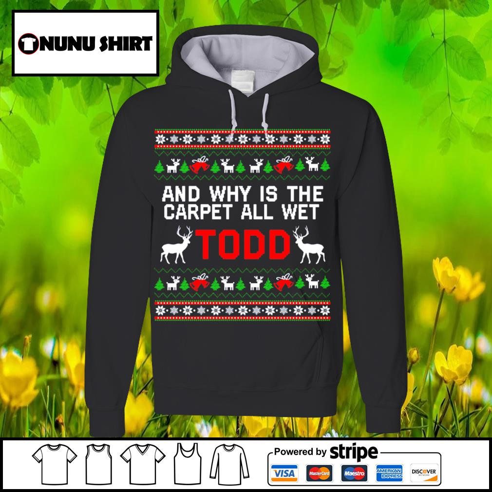 Why Is The Carpet All Wet Todd Christmas Shirt hoodie